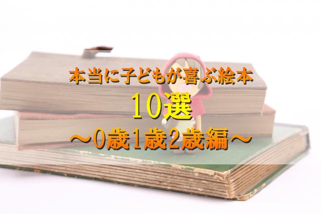 本当に子どもが喜ぶ絵本 10選 ~0歳1歳2歳編~